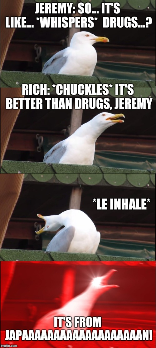 Inhaling Seagull Meme | JEREMY: SO... IT'S LIKE... *WHISPERS*  DRUGS...? RICH: *CHUCKLES* IT'S BETTER THAN DRUGS, JEREMY *LE INHALE* IT'S FROM JAPAAAAAAAAAAAAAAAAAA | image tagged in memes,inhaling seagull | made w/ Imgflip meme maker