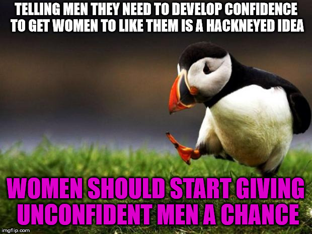 Unpopular Opinion Puffin Meme | TELLING MEN THEY NEED TO DEVELOP CONFIDENCE TO GET WOMEN TO LIKE THEM IS A HACKNEYED IDEA WOMEN SHOULD START GIVING UNCONFIDENT MEN A CHANCE | image tagged in memes,unpopular opinion puffin | made w/ Imgflip meme maker