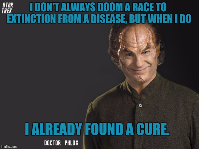 Doctor Phlox  | I DON'T ALWAYS DOOM A RACE TO EXTINCTION FROM A DISEASE, BUT WHEN I DO I ALREADY FOUND A CURE. | image tagged in star trek,enterprise,the most interesting man in the world | made w/ Imgflip meme maker