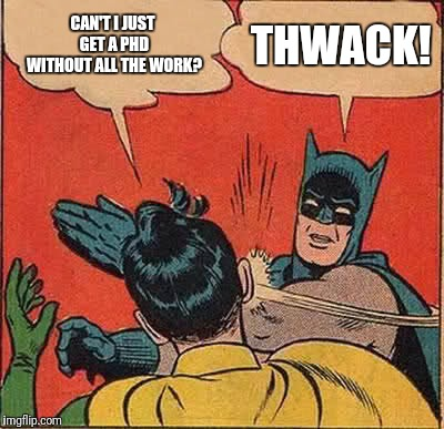 Researcher Wannabe | CAN'T I JUST GET A PHD WITHOUT ALL THE WORK? THWACK! | image tagged in memes,batman slapping robin,college,university,degree,phd | made w/ Imgflip meme maker