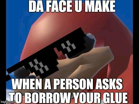 glue knuckles  | DA FACE U MAKE WHEN A PERSON ASKS TO BORROW YOUR GLUE | image tagged in uganda knuckles,serious,glue | made w/ Imgflip meme maker