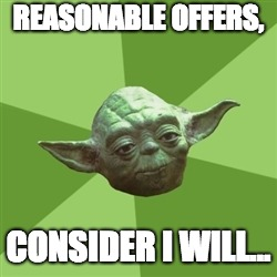 Advice Yoda |  REASONABLE OFFERS, CONSIDER I WILL... | image tagged in memes,advice yoda | made w/ Imgflip meme maker