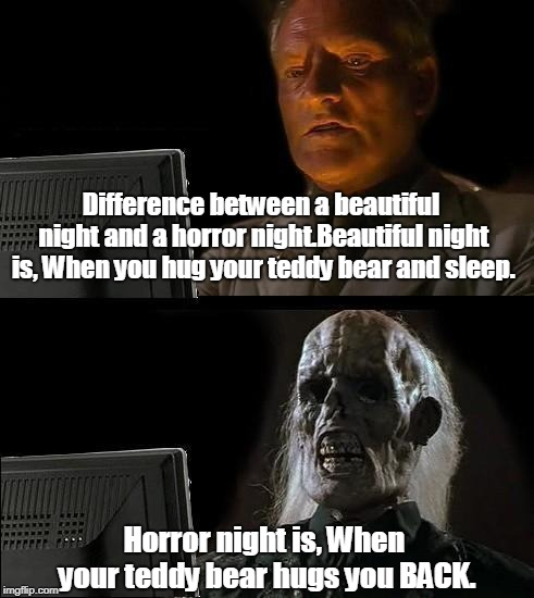 Good & Horror | Difference between a beautiful night and a horror night.Beautiful night is, When you hug your teddy bear and sleep. Horror night is, When yo | image tagged in memes | made w/ Imgflip meme maker
