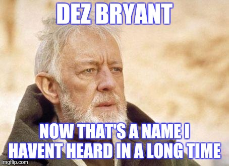 Cooper A Franchise Wide Receiver  | DEZ BRYANT NOW THAT'S A NAME I HAVENT HEARD IN A LONG TIME | image tagged in now that's a name i haven't heard since,dallas cowboys,receivers | made w/ Imgflip meme maker