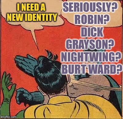 Batman Slapping Robin Meme | I NEED A NEW IDENTITY SERIOUSLY?  ROBIN?  DICK GRAYSON?  NIGHTWING?  BURT WARD? | image tagged in memes,batman slapping robin | made w/ Imgflip meme maker