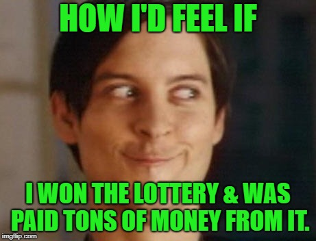 How happy a person would feel if they won the lottery | HOW I'D FEEL IF I WON THE LOTTERY & WAS PAID TONS OF MONEY FROM IT. | image tagged in memes,spiderman peter parker,lottery,happy,money,win | made w/ Imgflip meme maker
