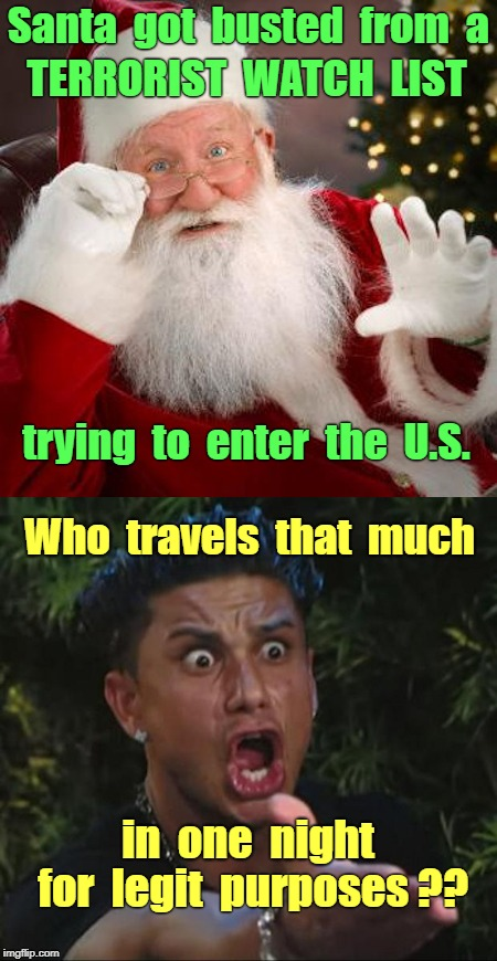 Santa Busted Trying to Enter U.S. |  Santa  got  busted  from  a; TERRORIST  WATCH  LIST; trying  to  enter  the  U.S. Who  travels  that  much; in  one  night; for  legit  purposes ?? | image tagged in dj pauly d 450x420,santa,terrorists,homeland security,donald trump wall | made w/ Imgflip meme maker