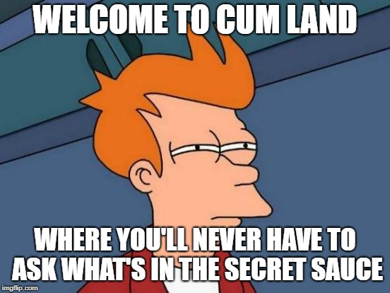 Futurama Fry Meme | WELCOME TO CUM LAND WHERE YOU'LL NEVER HAVE TO ASK WHAT'S IN THE SECRET SAUCE | image tagged in memes,futurama fry | made w/ Imgflip meme maker