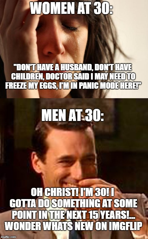 "Finally! A double standard for the men! Score 1 - 45 Billion | WOMEN AT 30: ""DON'T HAVE A HUSBAND, DON'T HAVE CHILDREN, DOCTOR SAID I MAY NEED TO FREEZE MY EGGS, I'M IN PANIC MODE HERE!"" MEN AT 30: OH CH 