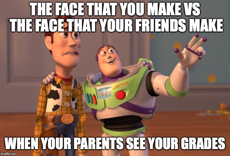 X, X Everywhere Meme | THE FACE THAT YOU MAKE VS THE FACE THAT YOUR FRIENDS MAKE WHEN YOUR PARENTS SEE YOUR GRADES | image tagged in memes,x x everywhere | made w/ Imgflip meme maker