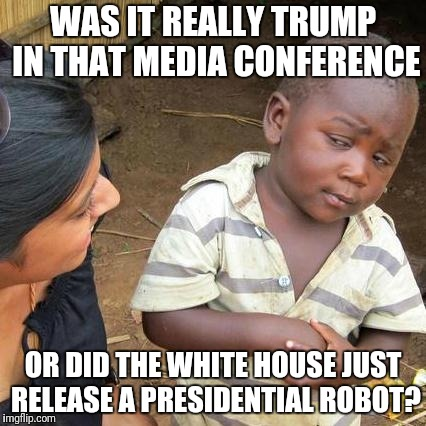 AI PRESIDENT | WAS IT REALLY TRUMP IN THAT MEDIA CONFERENCE OR DID THE WHITE HOUSE JUST RELEASE A PRESIDENTIAL ROBOT? | image tagged in memes,third world skeptical kid,robots,artificial intelligence,white house,trump | made w/ Imgflip meme maker