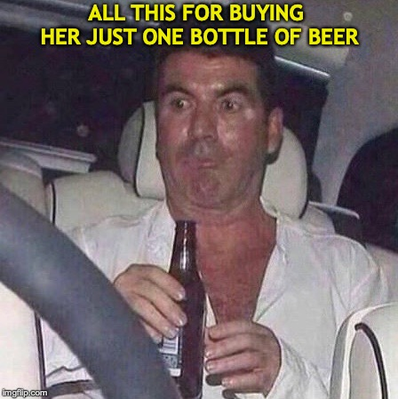 What Wouldn't She Do For Champagne? | ALL THIS FOR BUYING HER JUST ONE BOTTLE OF BEER | image tagged in when someone makes a deal about drinking a whole bottle of wine,simon cowell,beer,oral sex,dating | made w/ Imgflip meme maker