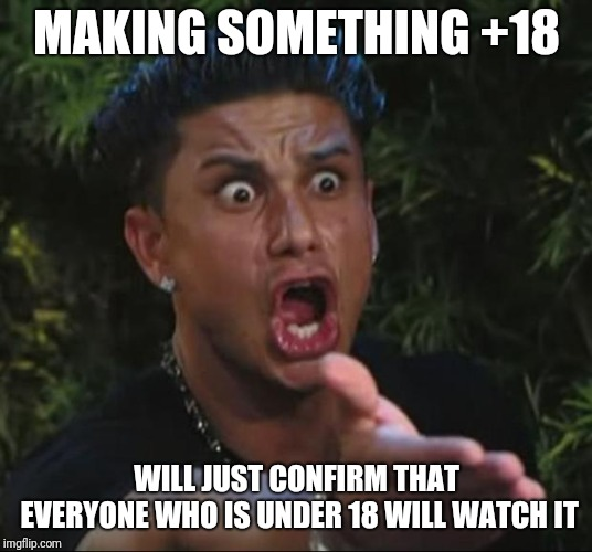 Today's society simply | MAKING SOMETHING +18 WILL JUST CONFIRM THAT EVERYONE WHO IS UNDER 18 WILL WATCH IT | image tagged in memes,dj pauly d,funny,funny memes,latest | made w/ Imgflip meme maker