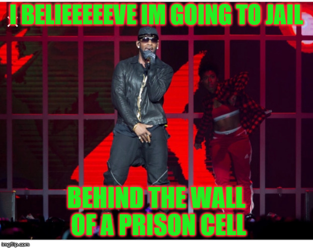 I BELIEEEEEVE IM GOING TO JAIL BEHIND THE WALL OF A PRISON CELL | image tagged in r kelly | made w/ Imgflip meme maker