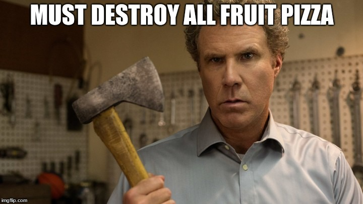 MUST DESTROY ALL FRUIT PIZZA | made w/ Imgflip meme maker