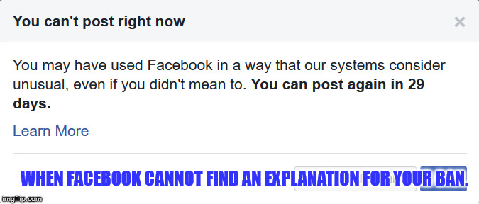 Unusual Facebook ban | WHEN FACEBOOK CANNOT FIND AN EXPLANATION FOR YOUR BAN. | image tagged in facebook,ban,censorship,fb | made w/ Imgflip meme maker