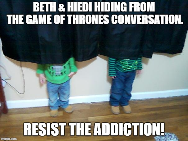 hide and seek | BETH & HIEDI HIDING FROM THE GAME OF THRONES CONVERSATION. RESIST THE ADDICTION! | image tagged in hide and seek | made w/ Imgflip meme maker