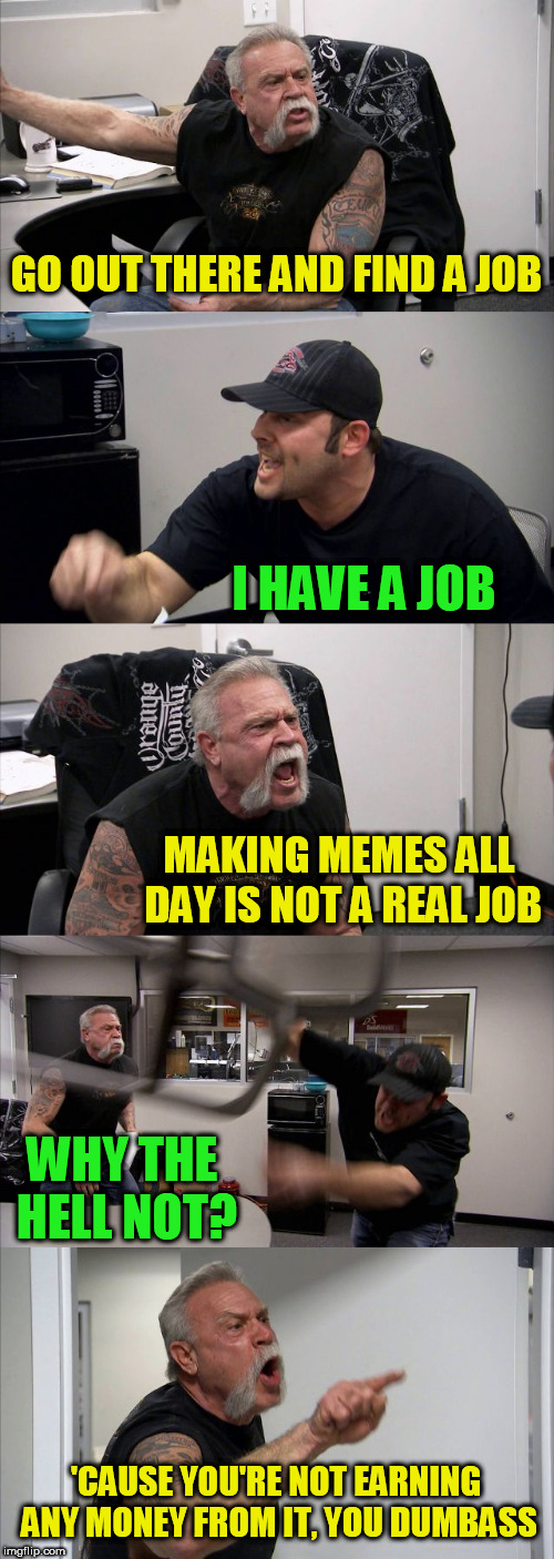 American Chopper Argument | GO OUT THERE AND FIND A JOB I HAVE A JOB MAKING MEMES ALL DAY IS NOT A REAL JOB WHY THE HELL NOT? 'CAUSE YOU'RE NOT EARNING ANY MONEY FROM I | image tagged in memes,american chopper argument | made w/ Imgflip meme maker