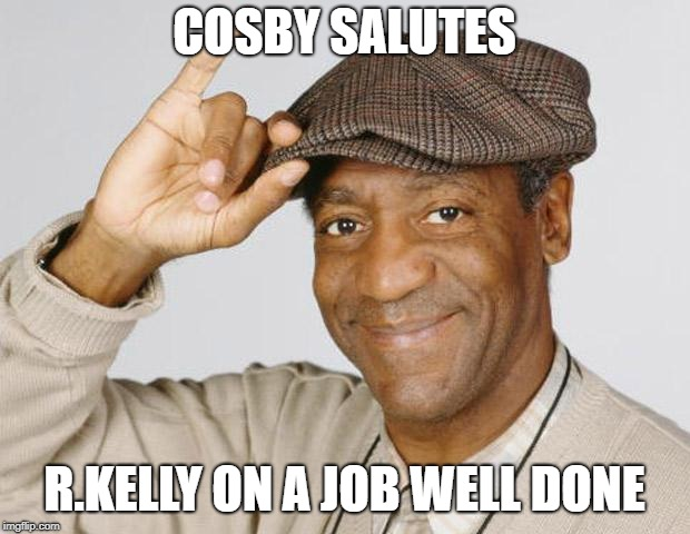 Bill Cosby | COSBY SALUTES R.KELLY ON A JOB WELL DONE | image tagged in bill cosby | made w/ Imgflip meme maker