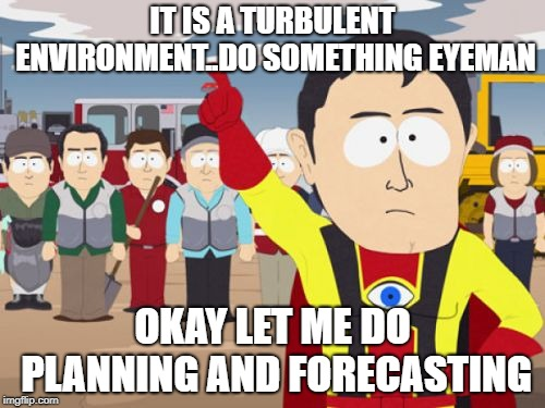Captain Hindsight | IT IS A TURBULENT ENVIRONMENT..DO SOMETHING EYEMAN OKAY LET ME DO PLANNING AND FORECASTING | image tagged in memes,captain hindsight | made w/ Imgflip meme maker