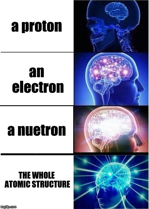 Expanding Brain Meme | a proton an electron a nuetron THE WHOLE ATOMIC STRUCTURE | image tagged in memes,expanding brain | made w/ Imgflip meme maker
