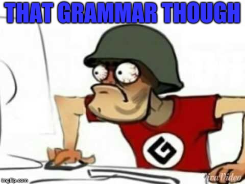 Grammer Nazi | THAT GRAMMAR THOUGH | image tagged in grammer nazi | made w/ Imgflip meme maker