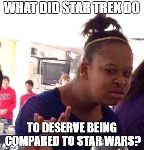 Black Girl Wat Meme | WHAT DID STAR TREK DO TO DESERVE BEING COMPARED TO STAR WARS? | image tagged in memes,black girl wat | made w/ Imgflip meme maker