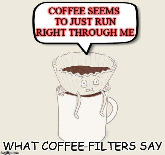 So coffee is just filter pee? | COFFEE SEEMS TO JUST RUN RIGHT THROUGH ME WHAT COFFEE FILTERS SAY | image tagged in memes,coffee,cartoon,funny,good morning,breakfast | made w/ Imgflip meme maker