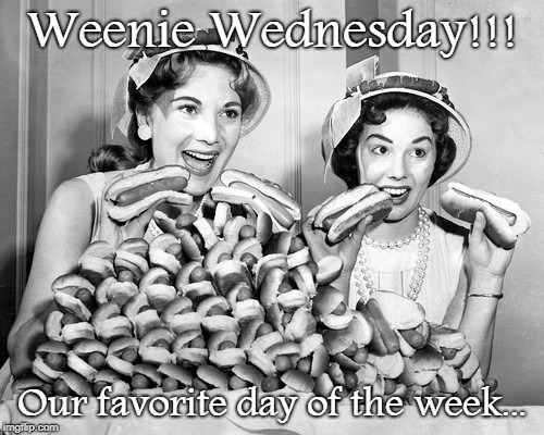 Weenie Wednesday... | Weenie Wednesday!!! Our favorite day of the week... | image tagged in wednesday,favorite,day,week | made w/ Imgflip meme maker