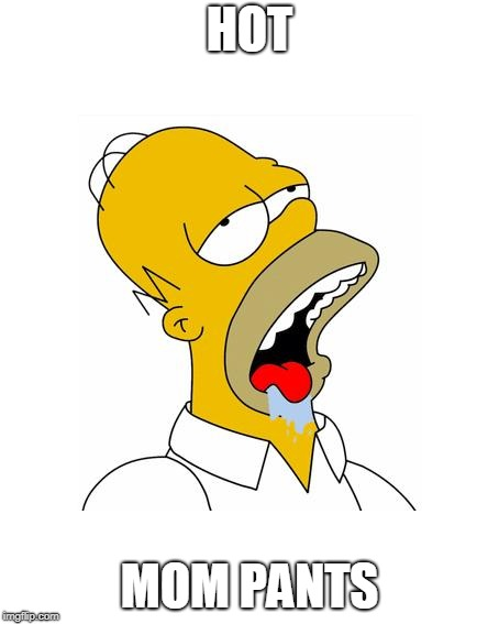 Homer Simpson Drooling | HOT MOM PANTS | image tagged in homer simpson drooling | made w/ Imgflip meme maker