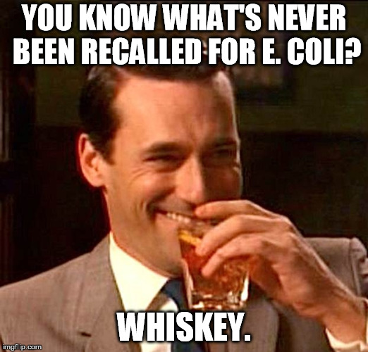 drinking whiskey | YOU KNOW WHAT'S NEVER BEEN RECALLED FOR E. COLI? WHISKEY. | image tagged in drinking whiskey | made w/ Imgflip meme maker