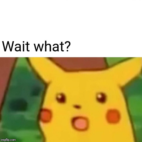 Surprised Pikachu Meme | Wait what? | image tagged in memes,surprised pikachu | made w/ Imgflip meme maker