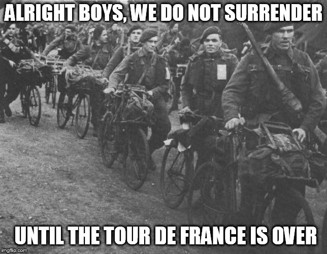 Army week Jan 9th-16th (A NikoBellic Event) | ALRIGHT BOYS, WE DO NOT SURRENDER UNTIL THE TOUR DE FRANCE IS OVER | image tagged in memes,army week,army,tour de france,surrender,nikobellic | made w/ Imgflip meme maker