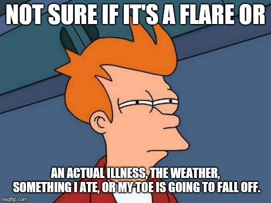 Futurama Fry Meme | NOT SURE IF IT'S A FLARE OR AN ACTUAL ILLNESS, THE WEATHER, SOMETHING I ATE, OR MY TOE IS GOING TO FALL OFF. | image tagged in memes,futurama fry | made w/ Imgflip meme maker