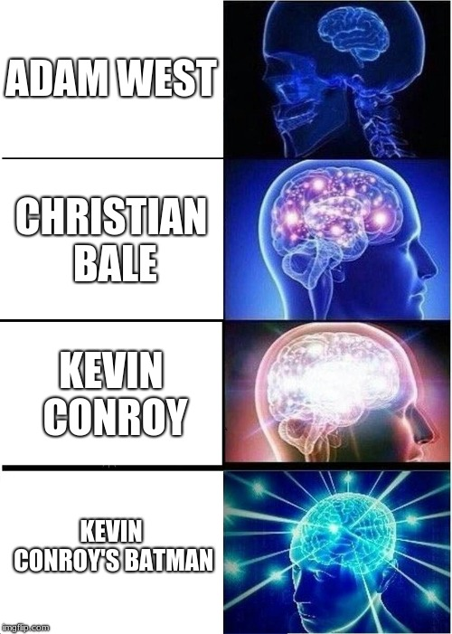 Expanding Brain Meme | ADAM WEST CHRISTIAN BALE KEVIN CONROY KEVIN CONROY'S BATMAN | image tagged in memes,expanding brain | made w/ Imgflip meme maker