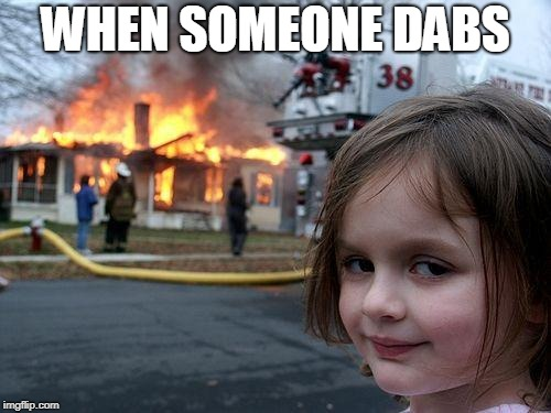 Disaster Girl | WHEN SOMEONE DABS | image tagged in memes,disaster girl | made w/ Imgflip meme maker
