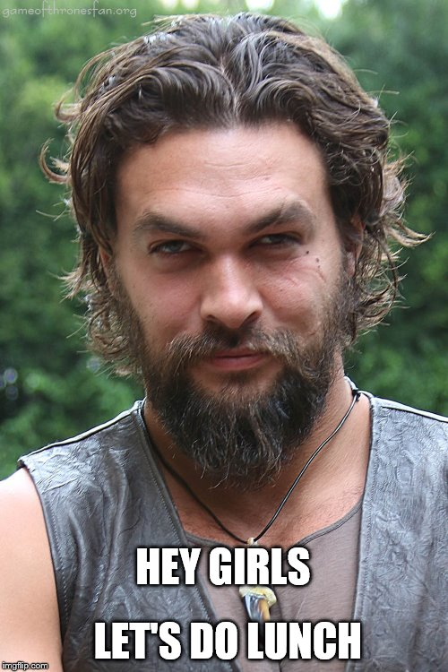 LET'S DO LUNCH; HEY GIRLS | image tagged in lunch,jason momoa | made w/ Imgflip meme maker