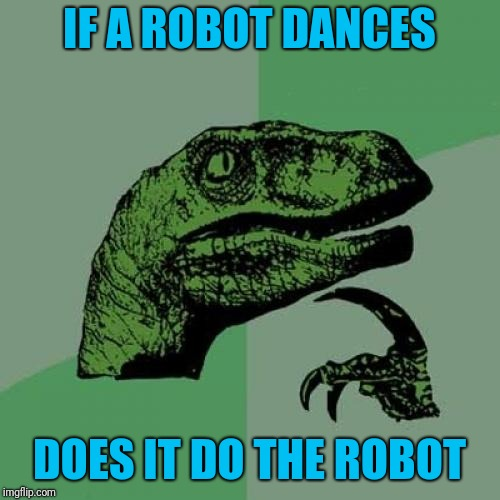 Captioned by one of my co-workers | IF A ROBOT DANCES DOES IT DO THE ROBOT | image tagged in memes,philosoraptor,robot,dancing | made w/ Imgflip meme maker