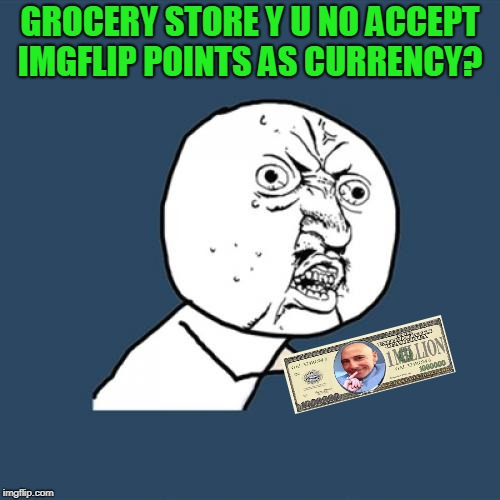Thanks to Memedave for loaning me the cash!  | GROCERY STORE Y U NO ACCEPT IMGFLIP POINTS AS CURRENCY? | image tagged in memes,y u no,nixieknox | made w/ Imgflip meme maker