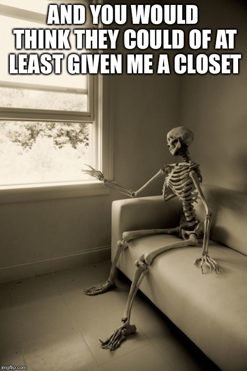 Skeleton Waiting | AND YOU WOULD THINK THEY COULD OF AT LEAST GIVEN ME A CLOSET | image tagged in skeleton waiting,window skeleton | made w/ Imgflip meme maker