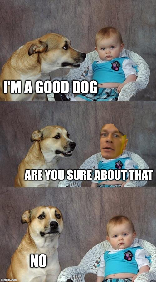 Dad Joke Dog Meme | I'M A GOOD DOG ARE YOU SURE ABOUT THAT NO | image tagged in memes,dad joke dog | made w/ Imgflip meme maker