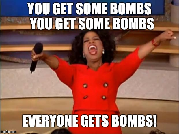 Hell in a nutshell part2 | YOU GET SOME BOMBS  YOU GET SOME BOMBS EVERYONE GETS BOMBS! | image tagged in memes,oprah you get a | made w/ Imgflip meme maker