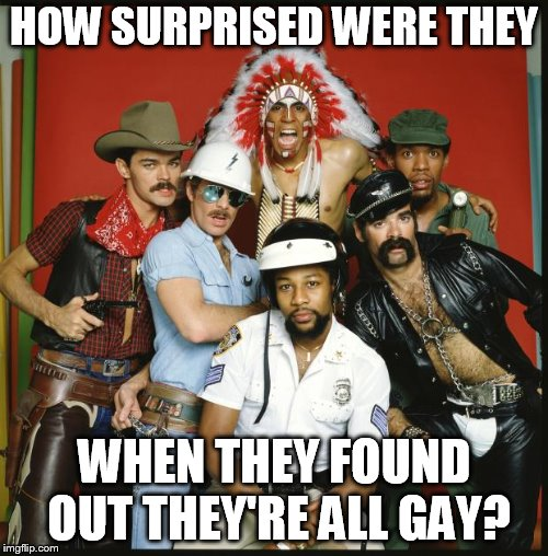HOW SURPRISED WERE THEY WHEN THEY FOUND OUT THEY'RE ALL GAY? | image tagged in the village people | made w/ Imgflip meme maker