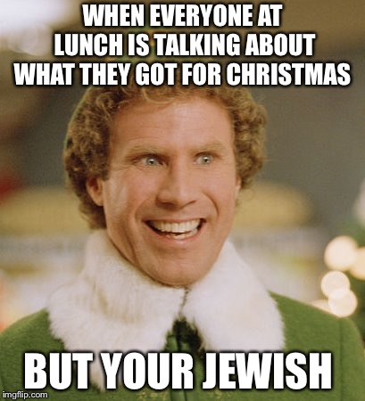 Buddy The Elf Meme | WHEN EVERYONE AT LUNCH IS TALKING ABOUT WHAT THEY GOT FOR CHRISTMAS BUT YOUR JEWISH | image tagged in memes,buddy the elf | made w/ Imgflip meme maker