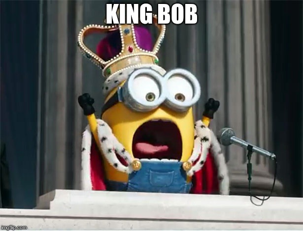KING BOB | KING BOB | image tagged in minions king bob | made w/ Imgflip meme maker