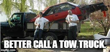 Redneck Tow Truck | BETTER CALL A TOW TRUCK. | image tagged in redneck tow truck | made w/ Imgflip meme maker