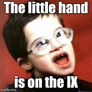 Retarded Kid Big | The little hand is on the IX | image tagged in retarded kid big | made w/ Imgflip meme maker