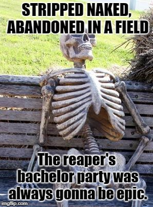 Grim's Bachelor Party |  STRIPPED NAKED, ABANDONED IN A FIELD; The reaper's bachelor party was always gonna be epic. | image tagged in memes,waiting skeleton,grim reaper,bachelor | made w/ Imgflip meme maker