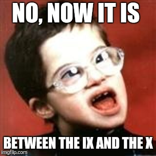 Retarded Kid Big | NO, NOW IT IS BETWEEN THE IX AND THE X | image tagged in retarded kid big | made w/ Imgflip meme maker