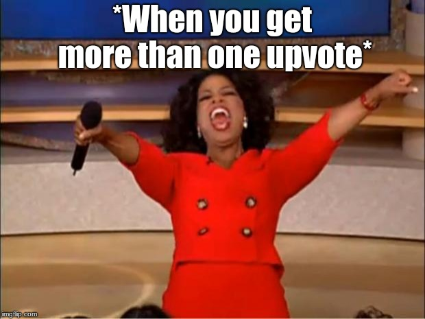 Oprah You Get A | *When you get more than one upvote* | image tagged in memes,oprah you get a | made w/ Imgflip meme maker